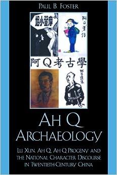 Ah Q Archaeology: Lu Xun, Ah Q, Ah Q Progeny, and the National Character Discourse in Twentieth Century China