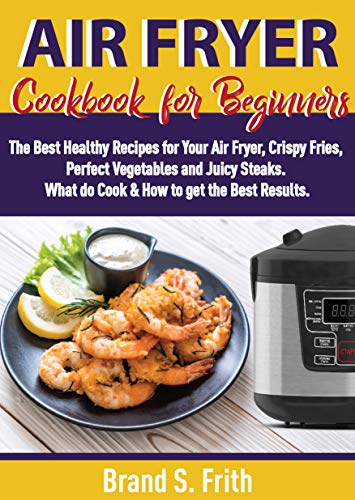 Air Fryer Cookbook for Beginners: The Best Healthy Recipes for Your Air Fryer, Crispy Fries, Perfect Vegetables and Juicy Steaks. What to Cook & How to Get the Best Results by Brand S. Frith