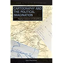 Cartography and the Political Imagination: Mapping Community in Colonial Kenya (New African Histories)