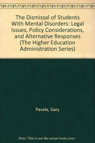 The Dismissal of Students With Mental Disorders: Legal Issues, Policy Considerations, and Alternative Responses (The Higher Education Administration Series)