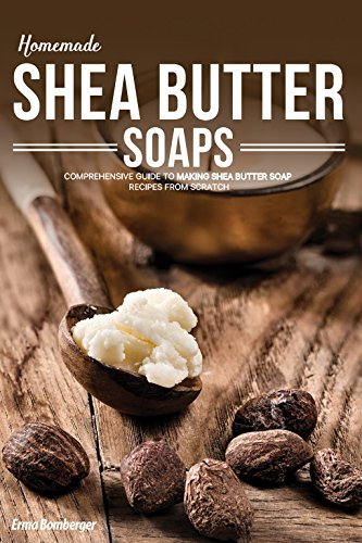 Homemade Shea Butter Soap: Comprehensive Guide to Making Shea Butter Soap Recipes from Scratch (Coconut Soap Make Oil)