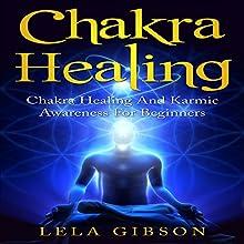 Chakra Healing: Chakra Healing and Karmic Awareness for Beginners | Livre audio Auteur(s) : Lela Gibson Narrateur(s) : Amy Barron Smolinski