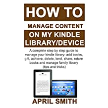 HOW TO MANAGE CONTENT ON MY KINDLE LIBRARY/DEVICE: A complete step by step guide to manage your kindle library: add books, gift, achieve, delete, lend, share, return books and manage family library