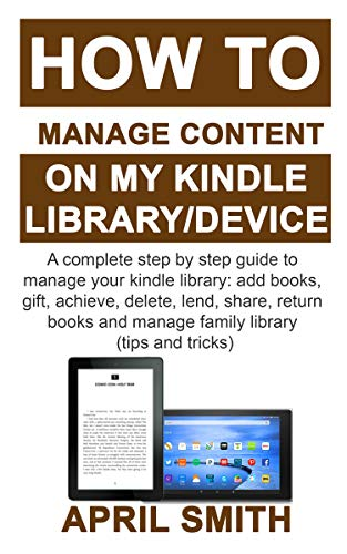 HOW TO MANAGE CONTENT ON MY KINDLE LIBRARY/DEVICE: A complete step by step guide to manage your kindle library: add books, gift, achieve, delete, lend, share, return books and manage family library (Best Chromebook To Get)