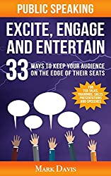 Public Speaking Excite Engage and Entertain: 33 ways to keep your audience on the edge of their seats