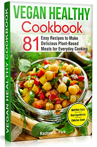 Vegan Healthy Cookbook: 81 Easy Recipes to Make Delicious Plant-Based Meals for Everyday Cooking by Rachael E. Park