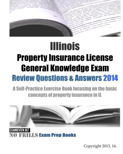Download Illinois Property Insurance License General Knowledge Exam Review Questions & Answers 2014: A Self-Practice Exercise Book focusing on the basic concepts of property insurance in IL Pdf