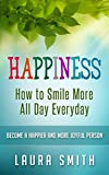 Happiness: How to Smile More All Day Everyday, Become a Happier And More Joyful Person (Happiness, happy thoughts, Happiness for beginners, happy relationships, ... project, How to laugh, happy hour)
