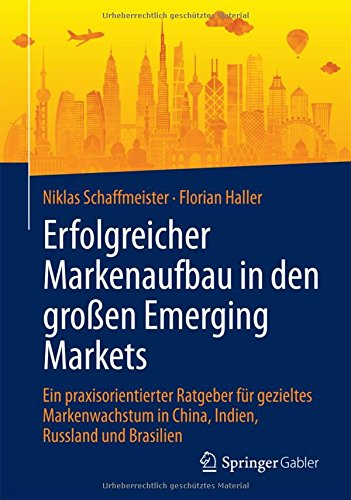 Erfolgreicher Markenaufbau in den großen Emerging Markets: Ein praxisorientierter Ratgeber für gezieltes Markenwachstum in China, Indien, Russland und Brasilien