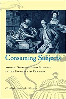 Consuming Subjects: Women, Shopping, and Business in the Eighteenth Century by Elizabeth Kowaleski-Wallace (1996-12-15)