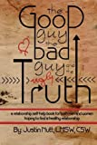 The Good Guy, the Bad Guy, and the Ugly Truth: A Relationship Self-Help Book for Both Men and Women Hoping to Find Healthy Relationships by LMSW, CSW, Justin Nutt (2014-01-26)