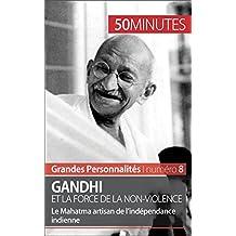 Gandhi et la force de la non-violence: Le Mahatma artisan de l'indépendance indienne (Grandes Personnalités t. 8) (French Edition)