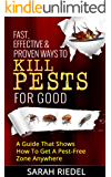 Fast, Effective & Proven Ways To Kill Pests For Good - A Guide That Shows How To Get A Pest-Free Zone Anywhere (Pest Free, Pest Control, Bed Bugs, Ants, Termites, Pest killer)