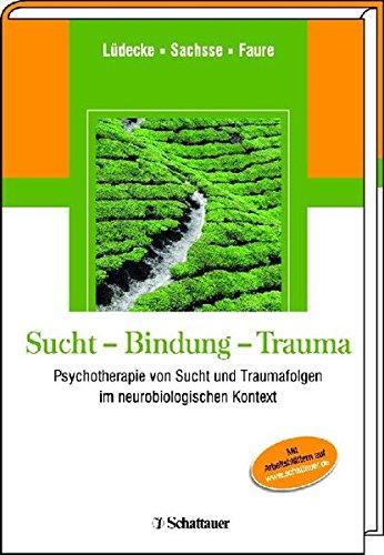 Sucht - Bindung - Trauma: Psychotherapie von Sucht und Traumafolgen im neurobiologischen Kontext