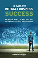 40 Rules for Internet Business Success: Escape the 9 to 5, Do Work You Love, and Build a Profitable Online Business Front Cover