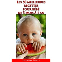 Les 50 meilleures recettes pour bébé de 5 mois à 1 an: Ideal pour parents débordés ! (French Edition)