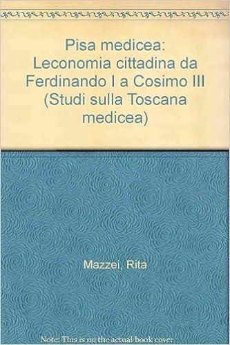 Pisa medicea: Leconomia cittadina da Ferdinando I a Cosimo III (Studi sulla Toscana medicea)