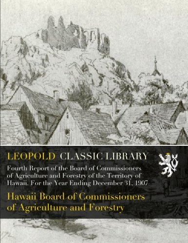 Fourth Report of the Board of Commissioners of Agriculture and Forestry of the Territory of Hawaii. For the Year Ending December 31, 1907 PDF