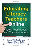 Educating Literacy Teachers Online : Tools, Techniques, and Transformations, Clarke, Lane W. and Watts-Taffe, Susan, 080775496X