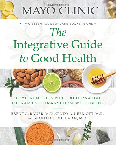 Mayo Clinic The Integrative Guide To Good Health  Home Remedies Meet Alternative Therapies To Transform Well Being