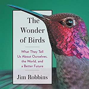 The Wonder of Birds: What They Tell Us About Ourselves, the World, and a Better Future Audiobook by Jim Robbins Narrated by Danny Campbell