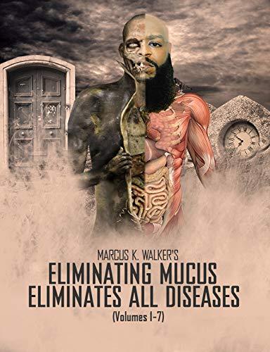 ELIMINATING MUCUS ELIMINATES ALL DISEASES: (Vols. 1-7)