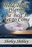 Hold Tight, Pilgrim, the Best Is yet to Come, Shirley Shibley, 145120535X