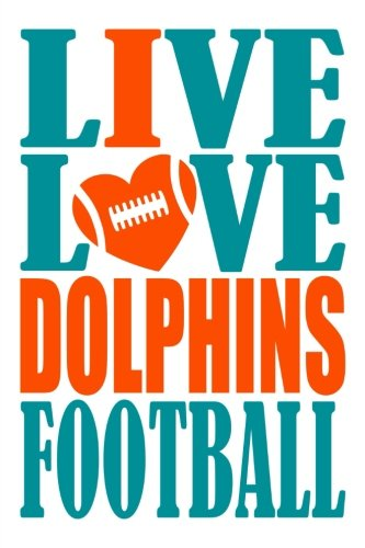 Miami Notebook - Live Love Dolphins Football Journal: A lined notebook for the Miami Dolphins fan, 6x9 inches, 200 pages. Live Love Football in aqua and I Heart Dolphins in orange. (Sports Fan Journals)