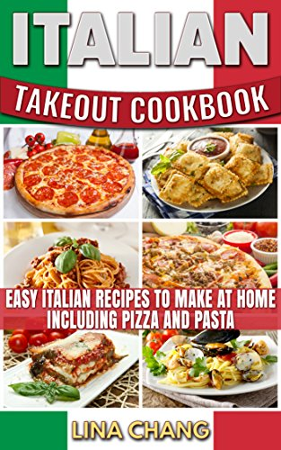 Italian Takeout Cookbook : Easy Italian Recipes to Make at Home Including Pizza and Pasta by Lina Chang