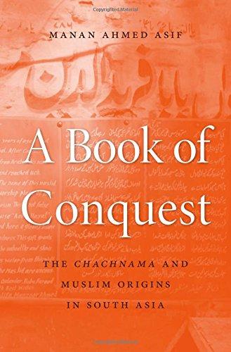 A Book of Conquest: The <i>Chachnama</i> and Muslim Origins in South Asia