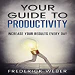 Your Guide to Productivity: Increase Your Results Every Day | Frederick Weber