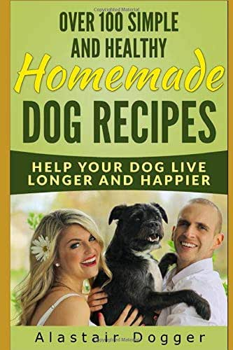 Over 100 Simple and Healthy Homemade Dog Recipes: Help Your Dog Live Longer and Happier
