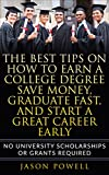 The Best Tips on How to Earn a College Degree, Save Money, Graduate Fast, and Start a Great Career Early: No University Scholarships or Grants...