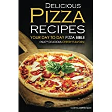 Delicious Pizza Recipes - Your Day to Day Pizza Bible: Enjoy Delicious cheesy flavors!
