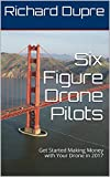 Six Figure Drone Pilots: Get Started Making Money with Your Drone in 2017