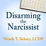 Disarming the Narcissist: Surviving & Thriving with the Self-Absorbed | Wendy T. Behary