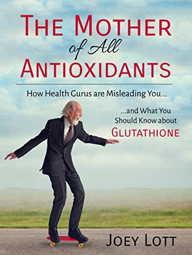 The Mother of All Antioxidants: How Health Gurus are Misleading You and What You Should Know about Glutathione