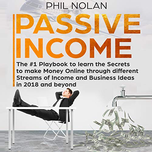 Passive Income: The #1 Playbook to Learn the Secrets to Make Money Online Through Different Streams of Income and Business Ideas in 2018 and Beyond