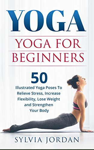 Yoga For Beginners 50 Illustrated Poses To Relieve Stress Increase Flexibility