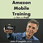 Amazon Mobile Training for Fun and Profit: How to Create and Publish a Mobile Training Course in the World's Biggest Marketplace | John O'Laughlin