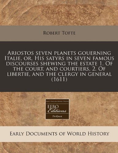 Download Ariostos seven planets gouerning Italie, or, His satyrs in seven famous discourses shewing the estate 1. Of the court, and courtiers, 2. Of libertie, and the clergy in general (1611) pdf