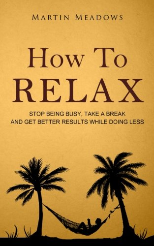 How to Relax: Stop Being Busy, Take a Break and Get Better Results While Doing Less