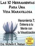 LAS 10 HERRAMIENTAS PARA UNA VIDA MARAVILLOSA-Herramienta 7:Entrena a tu mente con la visualización (Spanish Edition)