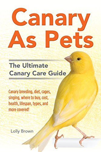 Canary Pet Birds (Canary As Pets: Canary breeding, diet, cages, singing, where to buy, cost, health, lifespan, types, and more covered! The Ultimate Canary Care Guide)