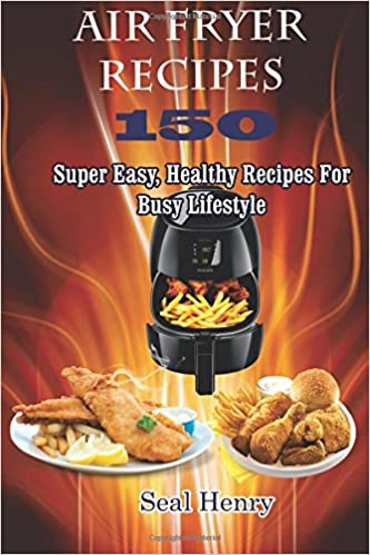 Air Fryer Recipes: 150 Super Easy, Healthy Recipes For Busy Lifestyle ( Weight Loss, Healthy Living, Clean Eating)