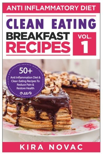 Clean Eating: Anti-Inflammatory Breakfast Recipes: 50+ Anti Inflammation Diet & Clean Eating Recipes To Reduce Pain And Restore Health … Clean Eating Recipes, Cookbook) (Volume 1)