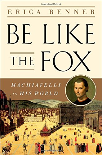 (Be Like the Fox: Machiavelli In His World)