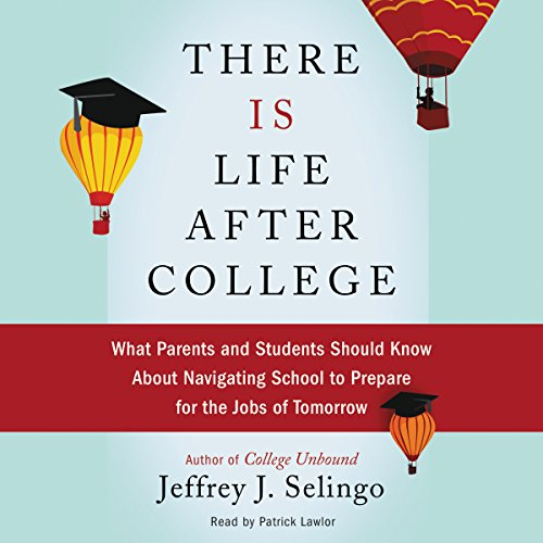 There Is Life after College: What Parents and Students Should Know about  Navigating School to Prepare for the Jobs of Tomorrow