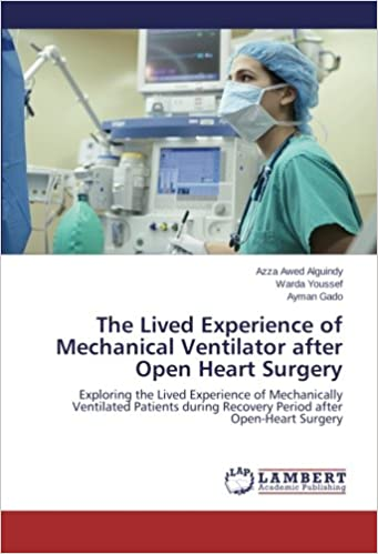 The Lived Experience of Mechanical Ventilator after Open Heart Surgery: Exploring the Lived Experience of Mechanically Ventilated Patients during Recovery Period after Open-Heart Surgery