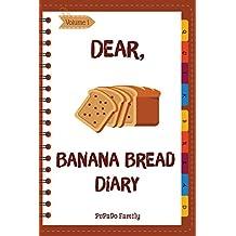 Dear, Banana Bread Diary: Make An Awesome Month With 31 Best Banana Bread Recipes! (Banana Bread Cookbook, Banana Bread Book, Banana Quick Bread, Homemade Banana Bread) [Volume 1]
